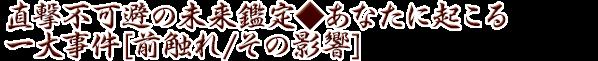 直撃不可避の未来鑑定◆あなたに起こる一大事件[前触れ/その影響]