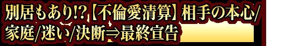 別居もあり!?【不倫愛清算】相手の本心/家庭/迷い/決断⇒最終宣告