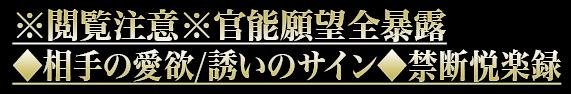 ※閲覧注意※官能願望全暴露◆相手の愛欲/誘いのサイン◆禁断悦楽録