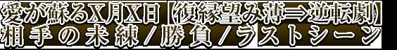 愛が蘇るX月X日【復縁望み薄⇒逆転劇】相手の未練/勝負/ラストシーン