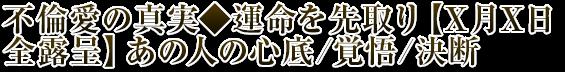 不倫愛の真実◆運命を先取り【X月X日全露呈】あの人の心底/覚悟/決断