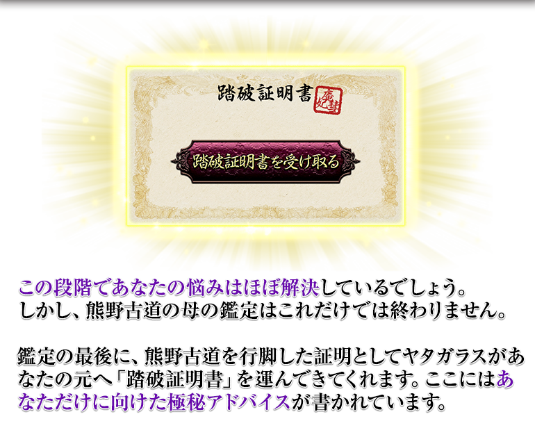 この段階であなたの悩みはほぼ解決しているでしょう。しかし、熊野古道の母の鑑定はこれだけでは終わりません。鑑定の最後に、熊野古道を行脚した証明としてヤタガラスがあなたの元へ「踏破証明書」を運んできてくれます。ここにはあなただけに向けた極秘アドバイスが書かれています。