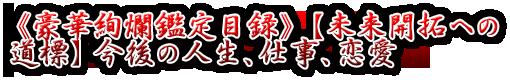 《豪華絢爛鑑定目録》【未来開拓への道標】今後の人生、仕事、恋愛